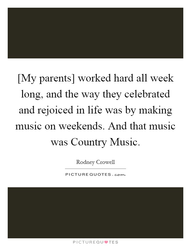 [My parents] worked hard all week long, and the way they celebrated and rejoiced in life was by making music on weekends. And that music was Country Music Picture Quote #1