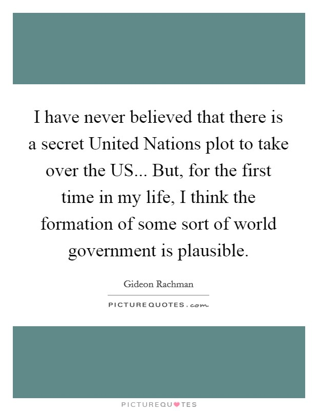 I have never believed that there is a secret United Nations plot to take over the US... But, for the first time in my life, I think the formation of some sort of world government is plausible Picture Quote #1