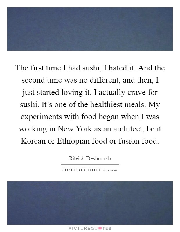 The first time I had sushi, I hated it. And the second time was no different, and then, I just started loving it. I actually crave for sushi. It's one of the healthiest meals. My experiments with food began when I was working in New York as an architect, be it Korean or Ethiopian food or fusion food Picture Quote #1