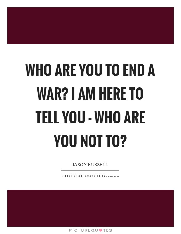 Who are you to end a war? I am here to tell you - who are you not to? Picture Quote #1