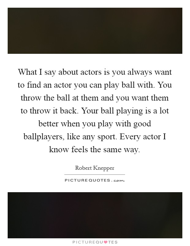 What I say about actors is you always want to find an actor you can play ball with. You throw the ball at them and you want them to throw it back. Your ball playing is a lot better when you play with good ballplayers, like any sport. Every actor I know feels the same way Picture Quote #1
