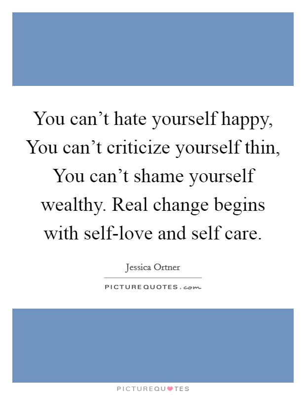 You can't hate yourself happy, You can't criticize yourself thin, You can't shame yourself wealthy. Real change begins with self-love and self care Picture Quote #1
