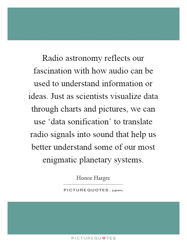 Radio astronomy reflects our fascination with how audio can be used to understand information or ideas. Just as scientists visualize data through charts and pictures, we can use 'data sonification' to translate radio signals into sound that help us better understand some of our most enigmatic planetary systems Picture Quote #1