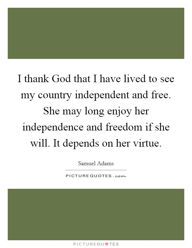 I thank God that I have lived to see my country independent and free. She may long enjoy her independence and freedom if she will. It depends on her virtue Picture Quote #1