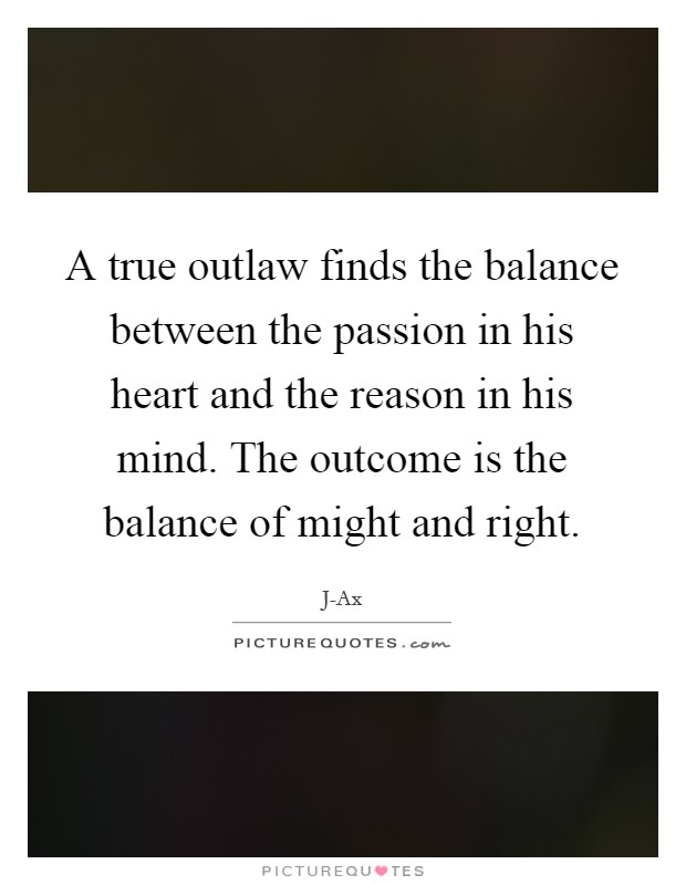 A true outlaw finds the balance between the passion in his heart and the reason in his mind. The outcome is the balance of might and right Picture Quote #1