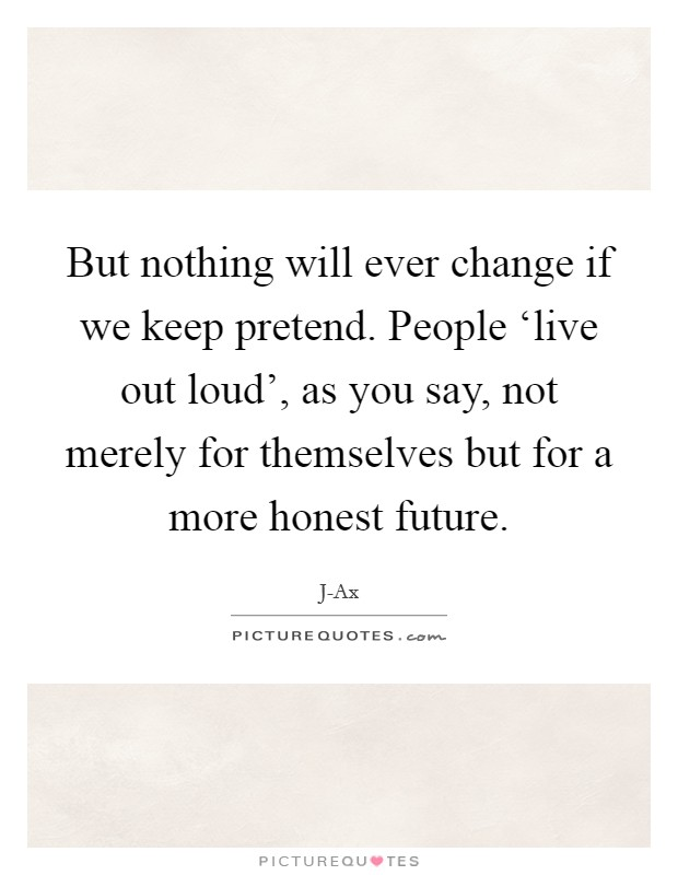 But nothing will ever change if we keep pretend. People 'live out loud', as you say, not merely for themselves but for a more honest future Picture Quote #1