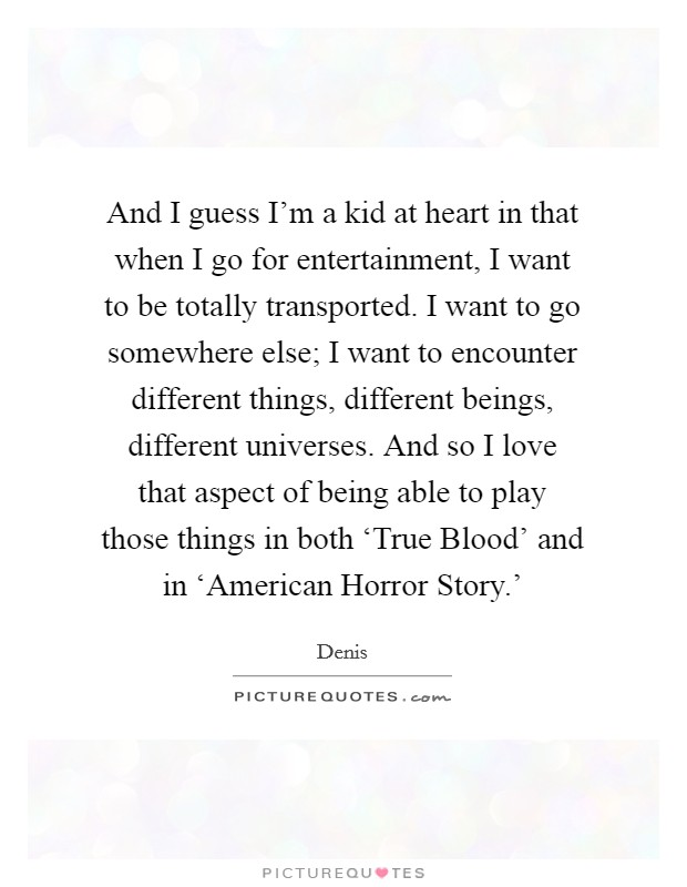 And I guess I'm a kid at heart in that when I go for entertainment, I want to be totally transported. I want to go somewhere else; I want to encounter different things, different beings, different universes. And so I love that aspect of being able to play those things in both 'True Blood' and in 'American Horror Story.' Picture Quote #1