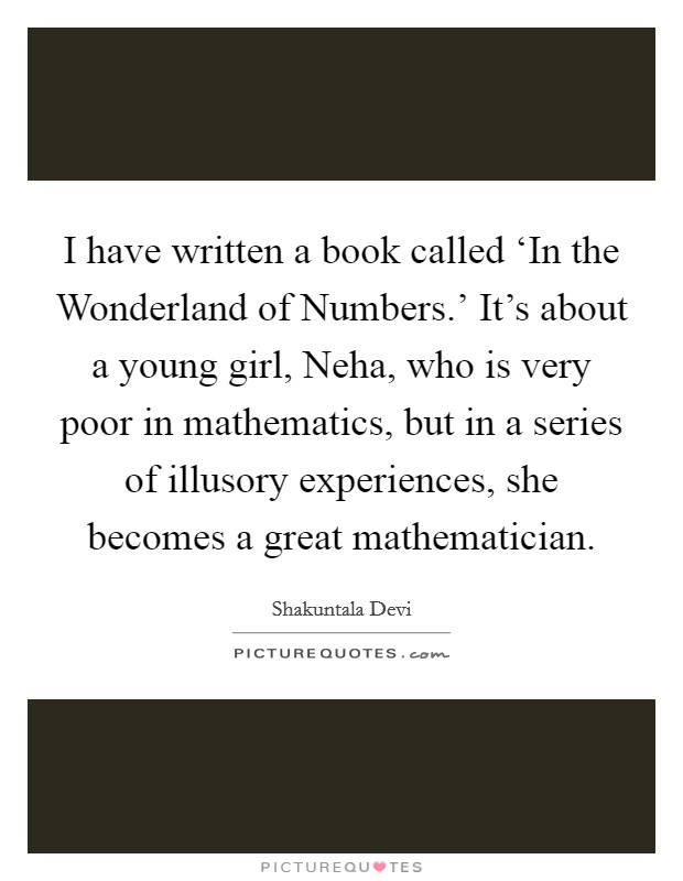 I have written a book called 'In the Wonderland of Numbers.' It's about a young girl, Neha, who is very poor in mathematics, but in a series of illusory experiences, she becomes a great mathematician Picture Quote #1