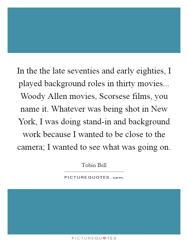 In the the late seventies and early eighties, I played background roles in thirty movies... Woody Allen movies, Scorsese films, you name it. Whatever was being shot in New York, I was doing stand-in and background work because I wanted to be close to the camera; I wanted to see what was going on Picture Quote #1