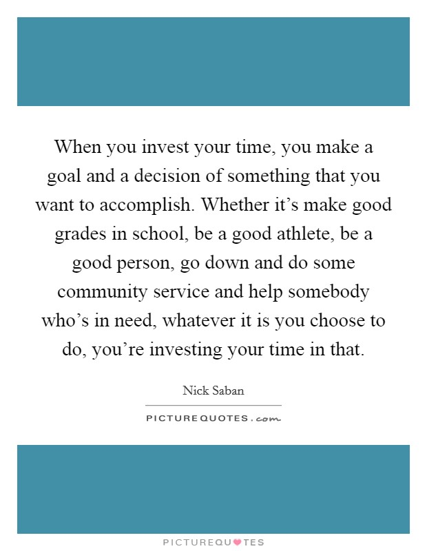 When you invest your time, you make a goal and a decision of something that you want to accomplish. Whether it's make good grades in school, be a good athlete, be a good person, go down and do some community service and help somebody who's in need, whatever it is you choose to do, you're investing your time in that Picture Quote #1
