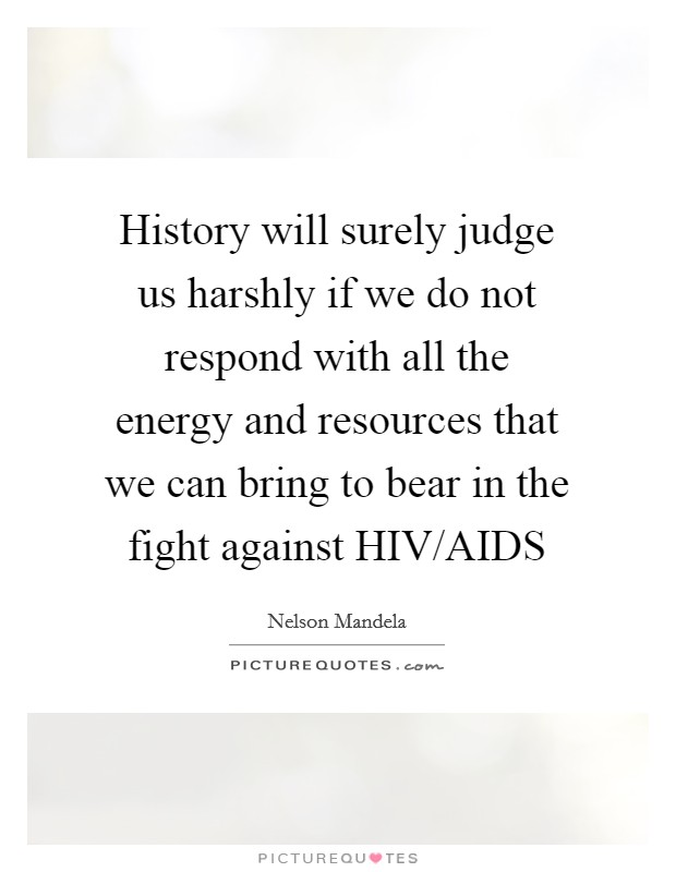 History will surely judge us harshly if we do not respond with all the energy and resources that we can bring to bear in the fight against HIV/AIDS Picture Quote #1