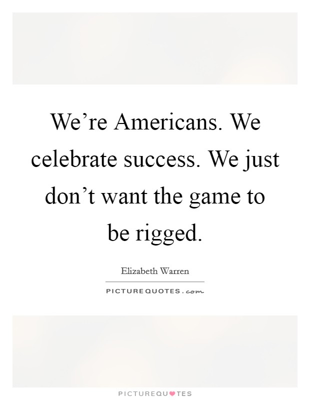 We're Americans. We celebrate success. We just don't want the game to be rigged Picture Quote #1