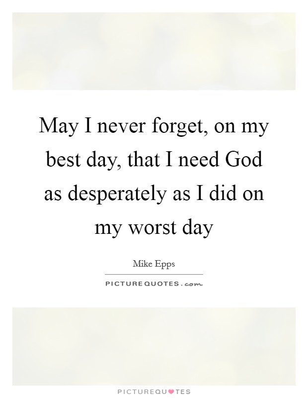 May I never forget, on my best day, that I need God as desperately as I did on my worst day Picture Quote #1