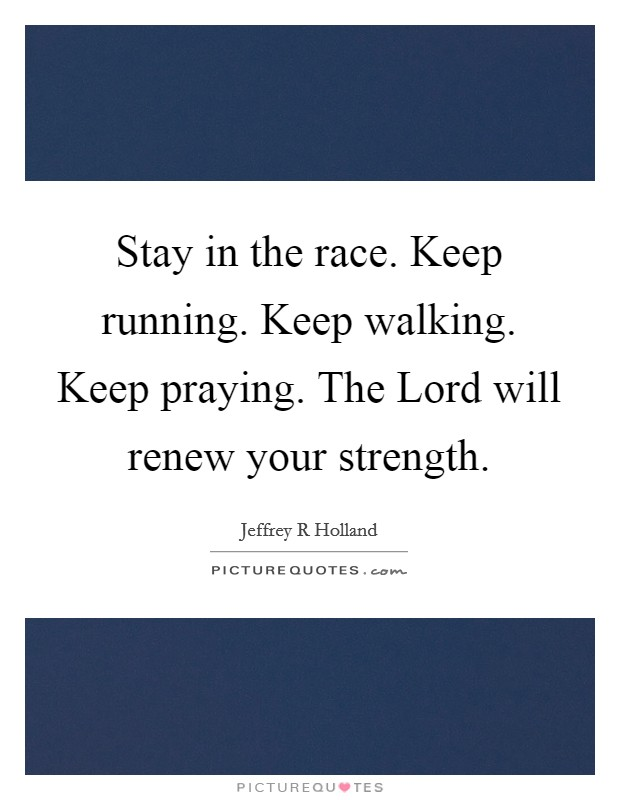 Stay in the race. Keep running. Keep walking. Keep praying. The Lord will renew your strength Picture Quote #1