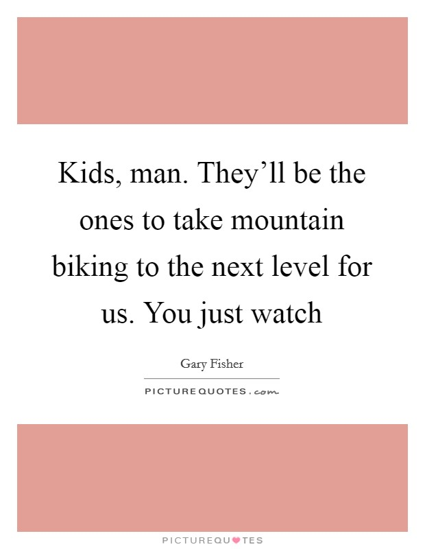 Kids, man. They'll be the ones to take mountain biking to the next level for us. You just watch Picture Quote #1