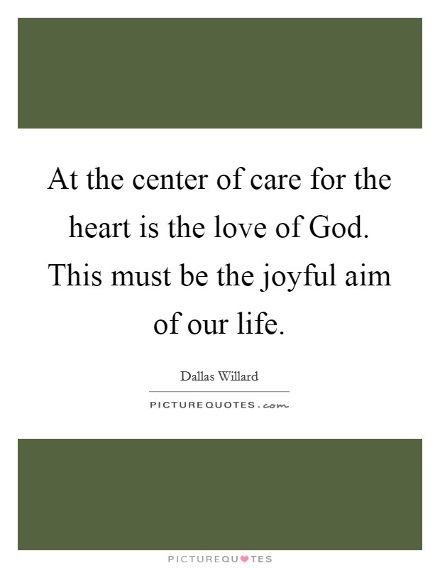 At the center of care for the heart is the love of God. This must be the joyful aim of our life Picture Quote #1