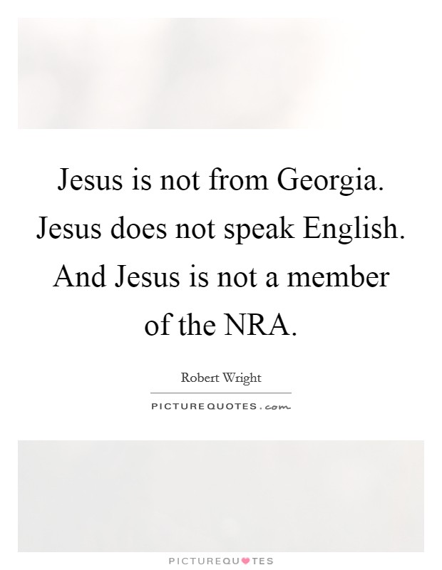 Jesus is not from Georgia. Jesus does not speak English. And Jesus is not a member of the NRA Picture Quote #1