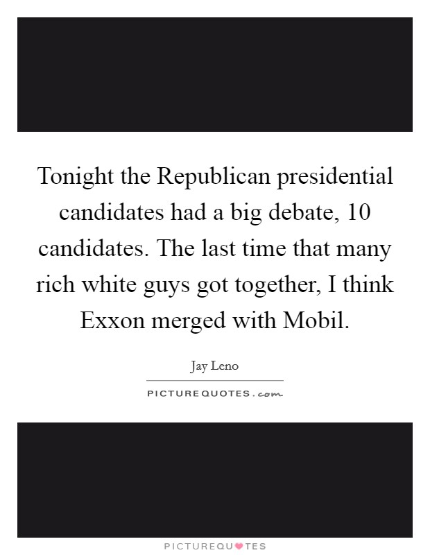 Tonight the Republican presidential candidates had a big debate, 10 candidates. The last time that many rich white guys got together, I think Exxon merged with Mobil Picture Quote #1