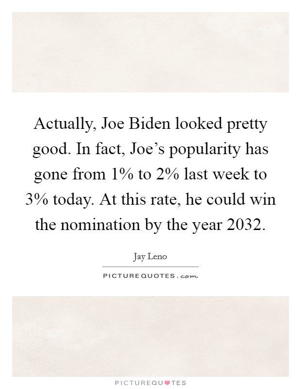 Actually, Joe Biden looked pretty good. In fact, Joe's popularity has gone from 1% to 2% last week to 3% today. At this rate, he could win the nomination by the year 2032 Picture Quote #1