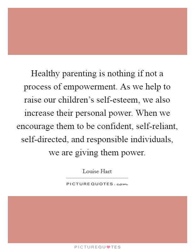 Healthy parenting is nothing if not a process of empowerment. As we help to raise our children's self-esteem, we also increase their personal power. When we encourage them to be confident, self-reliant, self-directed, and responsible individuals, we are giving them power Picture Quote #1