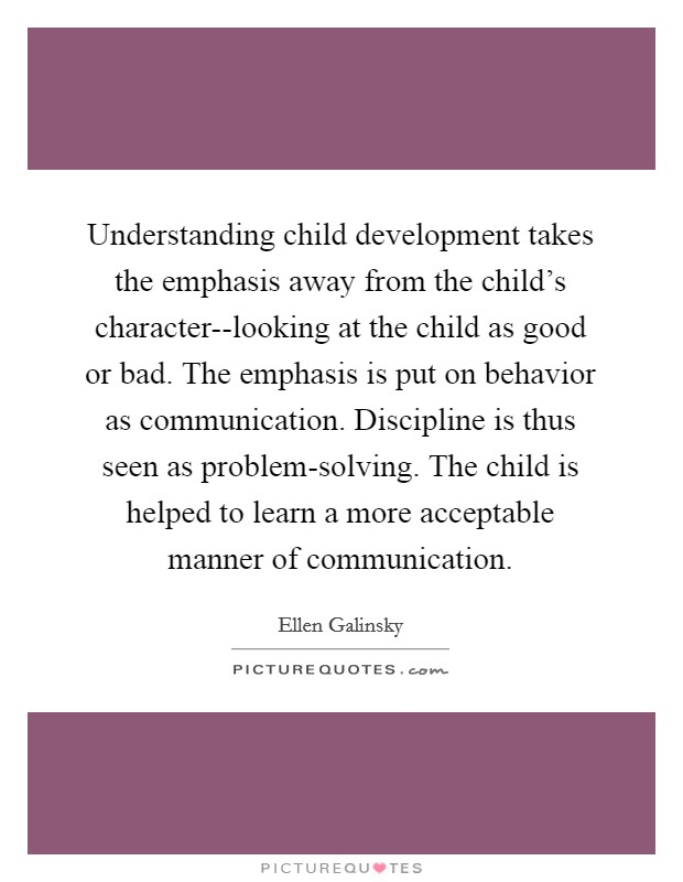 Understanding child development takes the emphasis away from the child's character--looking at the child as good or bad. The emphasis is put on behavior as communication. Discipline is thus seen as problem-solving. The child is helped to learn a more acceptable manner of communication Picture Quote #1
