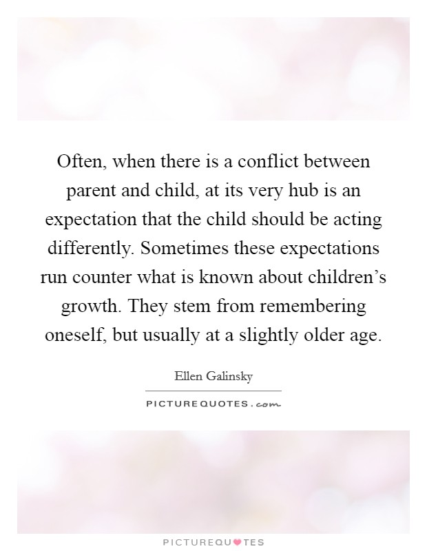 Often, when there is a conflict between parent and child, at its very hub is an expectation that the child should be acting differently. Sometimes these expectations run counter what is known about children's growth. They stem from remembering oneself, but usually at a slightly older age Picture Quote #1