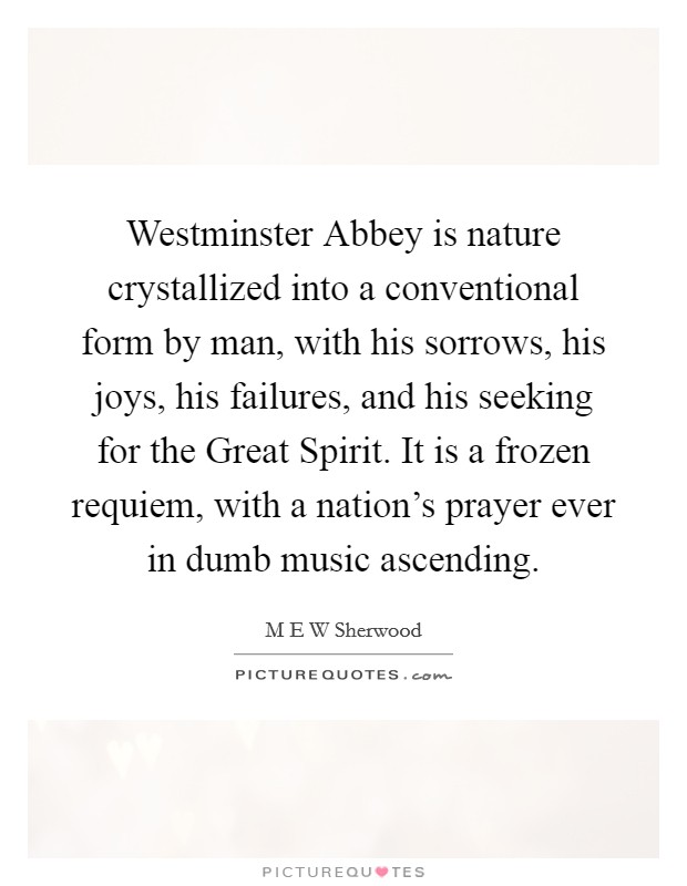 Westminster Abbey is nature crystallized into a conventional form by man, with his sorrows, his joys, his failures, and his seeking for the Great Spirit. It is a frozen requiem, with a nation's prayer ever in dumb music ascending Picture Quote #1