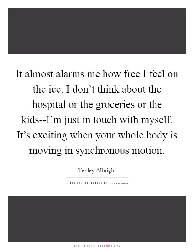 It almost alarms me how free I feel on the ice. I don't think about the hospital or the groceries or the kids--I'm just in touch with myself. It's exciting when your whole body is moving in synchronous motion Picture Quote #1