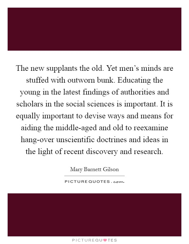The new supplants the old. Yet men's minds are stuffed with outworn bunk. Educating the young in the latest findings of authorities and scholars in the social sciences is important. It is equally important to devise ways and means for aiding the middle-aged and old to reexamine hang-over unscientific doctrines and ideas in the light of recent discovery and research Picture Quote #1