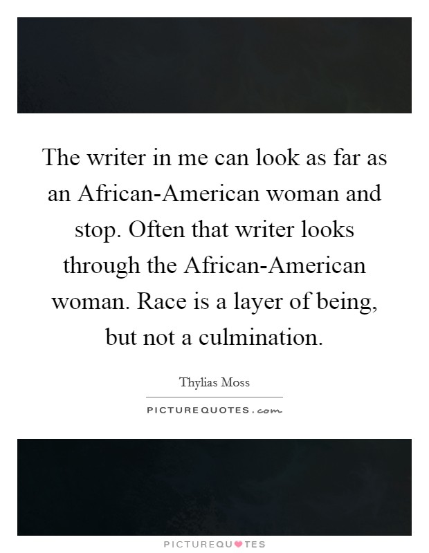The writer in me can look as far as an African-American woman and stop. Often that writer looks through the African-American woman. Race is a layer of being, but not a culmination Picture Quote #1