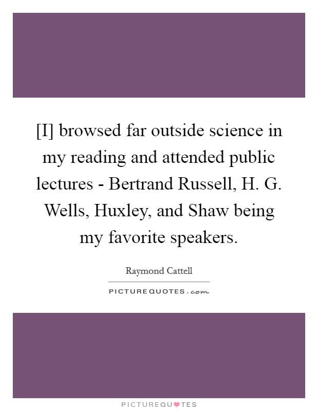 [I] browsed far outside science in my reading and attended public lectures - Bertrand Russell, H. G. Wells, Huxley, and Shaw being my favorite speakers Picture Quote #1
