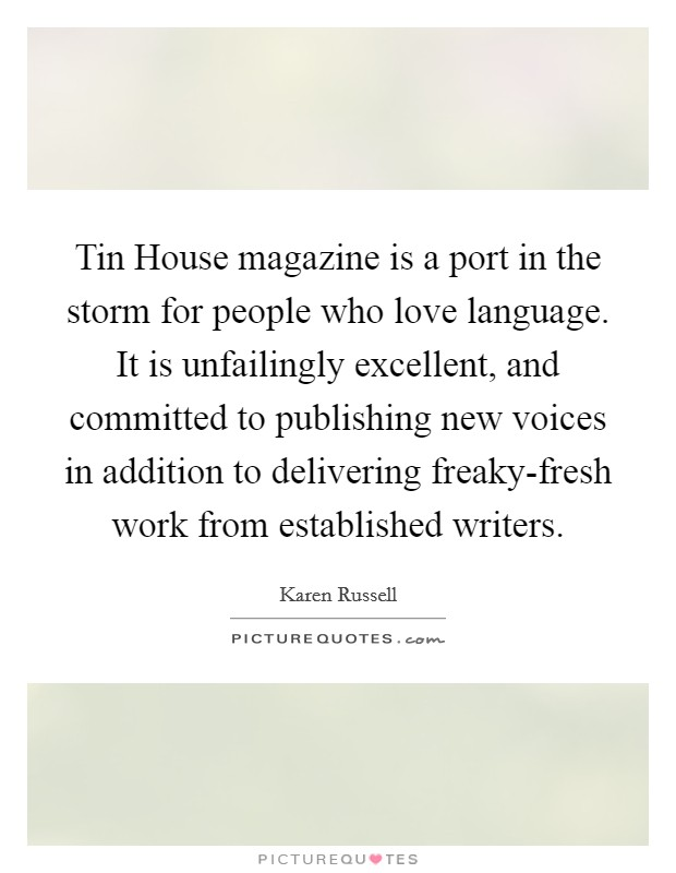 Tin House magazine is a port in the storm for people who love language. It is unfailingly excellent, and committed to publishing new voices in addition to delivering freaky-fresh work from established writers Picture Quote #1