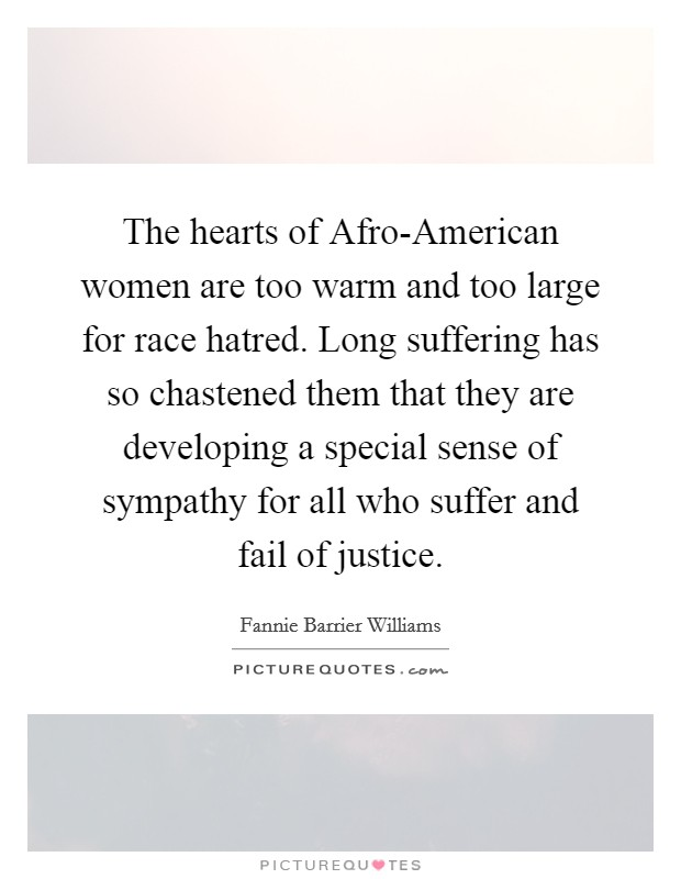 The hearts of Afro-American women are too warm and too large for race hatred. Long suffering has so chastened them that they are developing a special sense of sympathy for all who suffer and fail of justice Picture Quote #1
