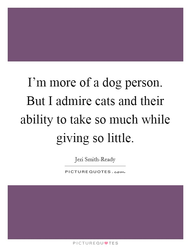 I'm more of a dog person. But I admire cats and their ability to take so much while giving so little Picture Quote #1