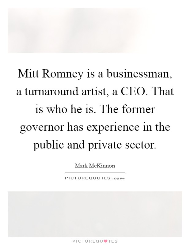 Mitt Romney is a businessman, a turnaround artist, a CEO. That is who he is. The former governor has experience in the public and private sector Picture Quote #1