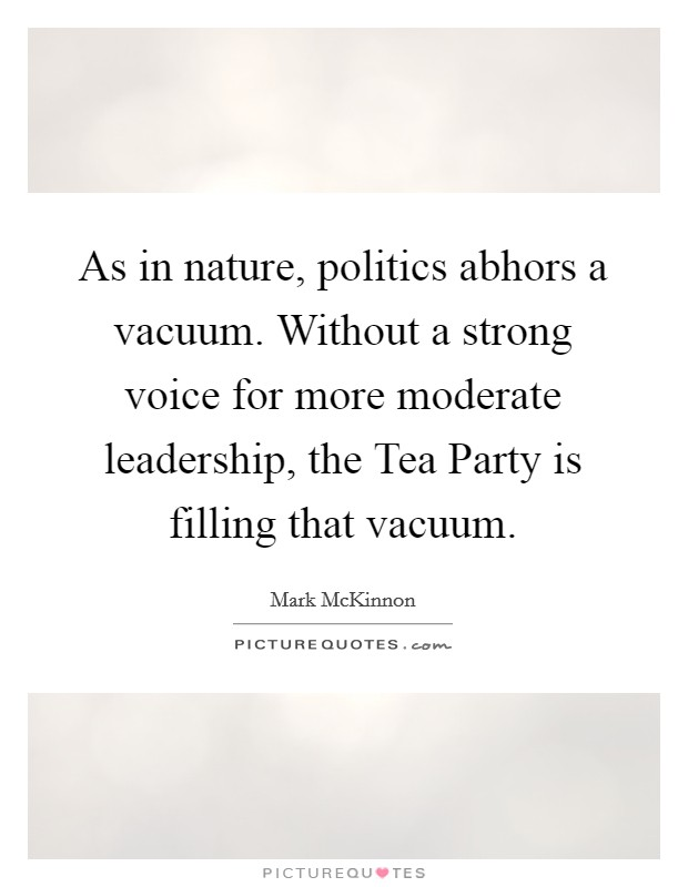 As in nature, politics abhors a vacuum. Without a strong voice for more moderate leadership, the Tea Party is filling that vacuum Picture Quote #1