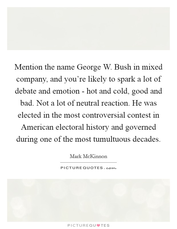 Mention the name George W. Bush in mixed company, and you're likely to spark a lot of debate and emotion - hot and cold, good and bad. Not a lot of neutral reaction. He was elected in the most controversial contest in American electoral history and governed during one of the most tumultuous decades Picture Quote #1