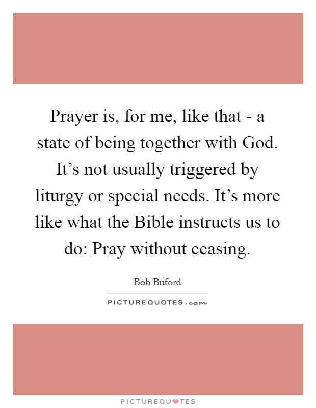 Prayer is, for me, like that - a state of being together with God. It's not usually triggered by liturgy or special needs. It's more like what the Bible instructs us to do: Pray without ceasing Picture Quote #1
