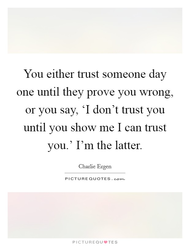 You either trust someone day one until they prove you wrong, or you say, 'I don't trust you until you show me I can trust you.' I'm the latter Picture Quote #1