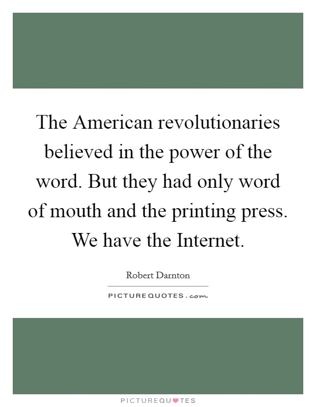 The American revolutionaries believed in the power of the word. But they had only word of mouth and the printing press. We have the Internet Picture Quote #1
