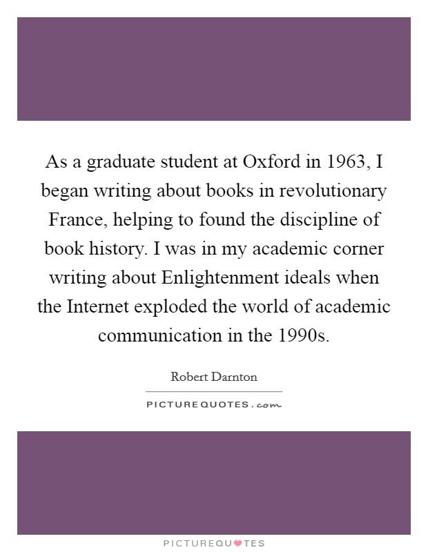 As a graduate student at Oxford in 1963, I began writing about books in revolutionary France, helping to found the discipline of book history. I was in my academic corner writing about Enlightenment ideals when the Internet exploded the world of academic communication in the 1990s Picture Quote #1