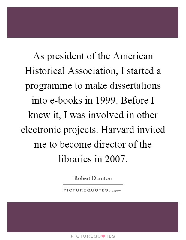 As president of the American Historical Association, I started a programme to make dissertations into e-books in 1999. Before I knew it, I was involved in other electronic projects. Harvard invited me to become director of the libraries in 2007 Picture Quote #1