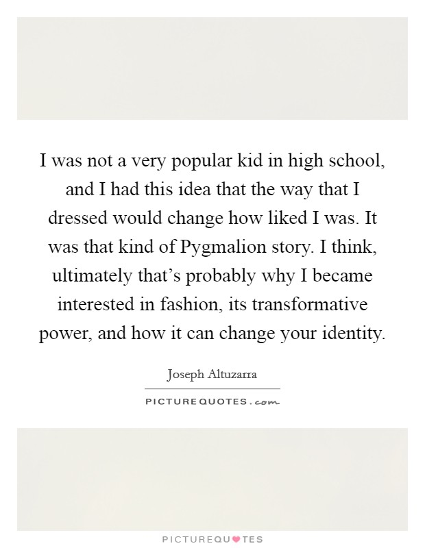 I was not a very popular kid in high school, and I had this idea that the way that I dressed would change how liked I was. It was that kind of Pygmalion story. I think, ultimately that's probably why I became interested in fashion, its transformative power, and how it can change your identity Picture Quote #1