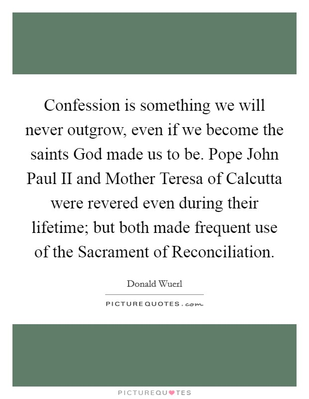 Confession is something we will never outgrow, even if we become the saints God made us to be. Pope John Paul II and Mother Teresa of Calcutta were revered even during their lifetime; but both made frequent use of the Sacrament of Reconciliation Picture Quote #1