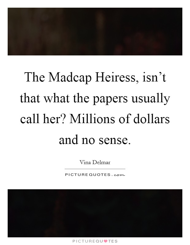 The Madcap Heiress, isn't that what the papers usually call her? Millions of dollars and no sense Picture Quote #1
