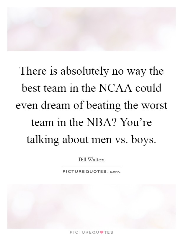 There is absolutely no way the best team in the NCAA could even dream of beating the worst team in the NBA? You're talking about men vs. boys Picture Quote #1