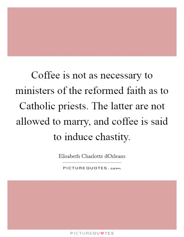 Coffee is not as necessary to ministers of the reformed faith as to Catholic priests. The latter are not allowed to marry, and coffee is said to induce chastity Picture Quote #1
