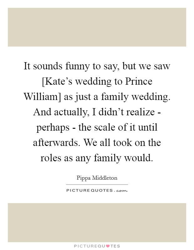 It sounds funny to say, but we saw [Kate's wedding to Prince William] as just a family wedding. And actually, I didn't realize - perhaps - the scale of it until afterwards. We all took on the roles as any family would Picture Quote #1