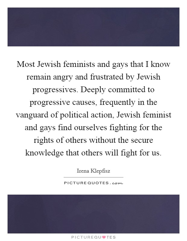 Most Jewish feminists and gays that I know remain angry and frustrated by Jewish progressives. Deeply committed to progressive causes, frequently in the vanguard of political action, Jewish feminist and gays find ourselves fighting for the rights of others without the secure knowledge that others will fight for us Picture Quote #1