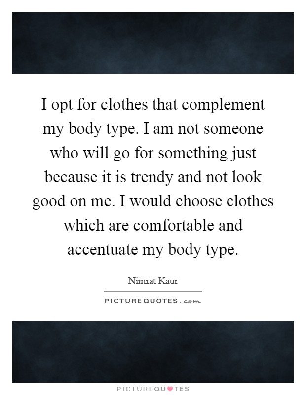 I opt for clothes that complement my body type. I am not someone who will go for something just because it is trendy and not look good on me. I would choose clothes which are comfortable and accentuate my body type Picture Quote #1